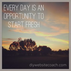Every day is an opportunity to start fresh
